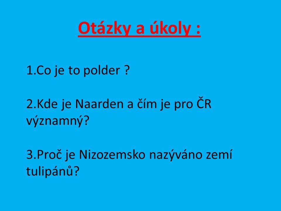 Otázky a úkoly : 1.Co je to polder ? 2.Kde je Naarden a čím je pro ČR významný? 3.Proč je Nizozemsko nazýváno zemí tulipánů?