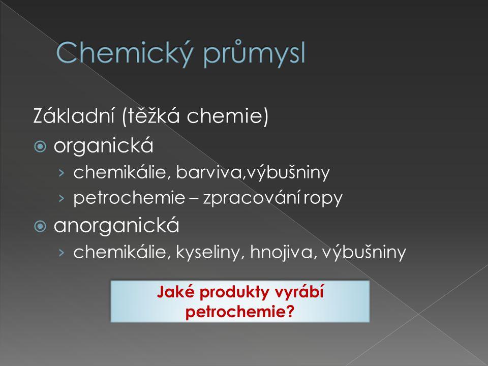 Základní (těžká chemie)  organická › chemikálie, barviva,výbušniny › petrochemie – zpracování ropy  anorganická › chemikálie, kyseliny, hnojiva, výbušniny Jaké produkty vyrábí petrochemie.