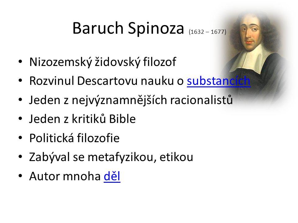 Baruch Spinoza (1632 – 1677) Nizozemský židovský filozof Rozvinul Descartovu nauku o substancíchsubstancích Jeden z nejvýznamnějších racionalistů Jede