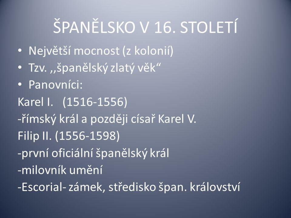 ŠPANĚLSKO V 16.STOLETÍ Největší mocnost (z kolonií) Tzv.,,španělský zlatý věk Panovníci: Karel I.