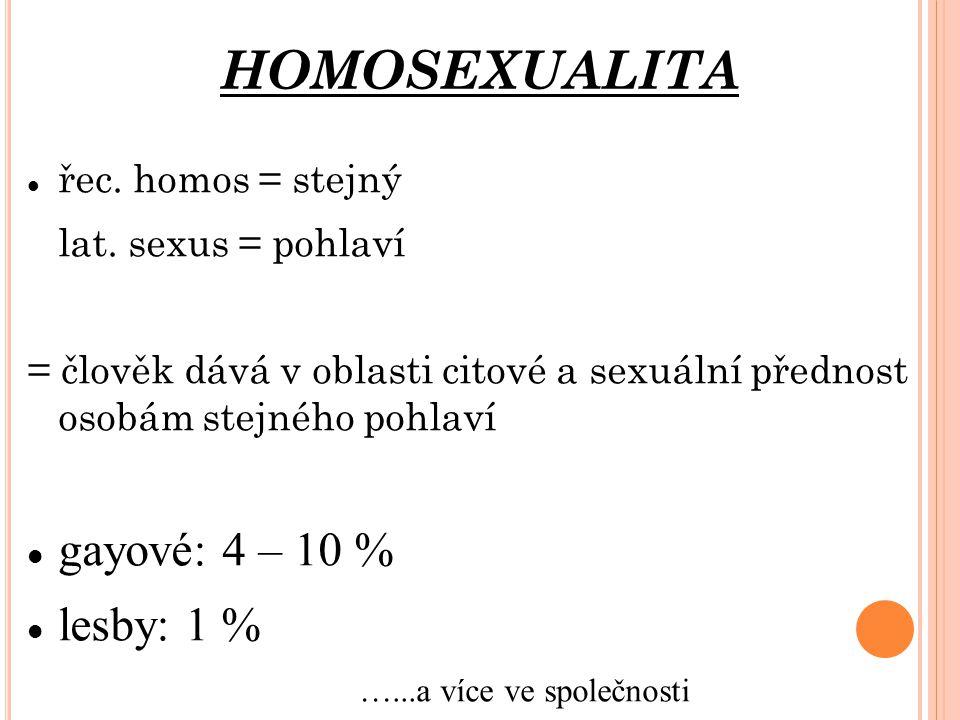 řec. homos = stejný lat. sexus = pohlaví = člověk dává v oblasti citové a sexuální přednost osobám stejného pohlaví gayové: 4 – 10 % lesby: 1 % …...a