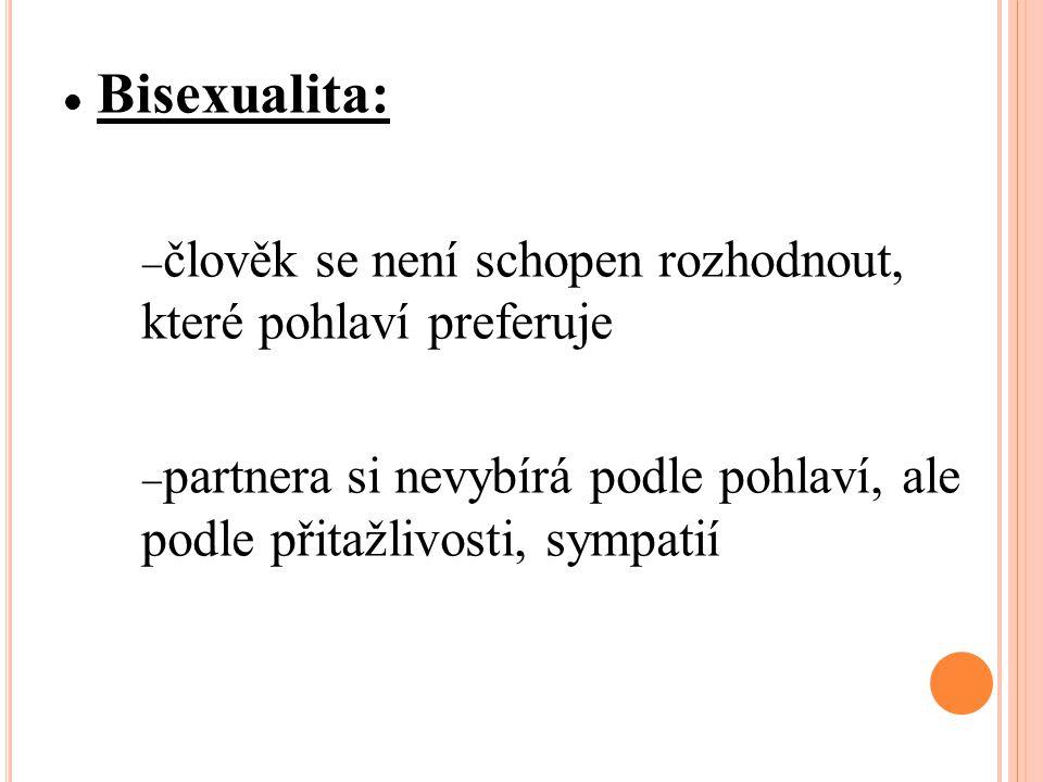 Bisexualita:  člověk se není schopen rozhodnout, které pohlaví preferuje  partnera si nevybírá podle pohlaví, ale podle přitažlivosti, sympatií