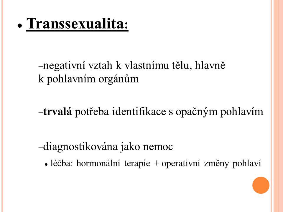 Transsexualita :  negativní vztah k vlastnímu tělu, hlavně k pohlavním orgánům  trvalá potřeba identifikace s opačným pohlavím  diagnostikována jako nemoc léčba: hormonální terapie + operativní změny pohlaví