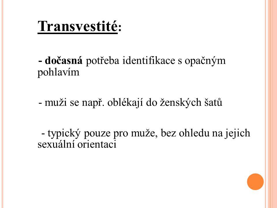 Transvestité : - dočasná potřeba identifikace s opačným pohlavím - muži se např. oblékají do ženských šatů - typický pouze pro muže, bez ohledu na jej