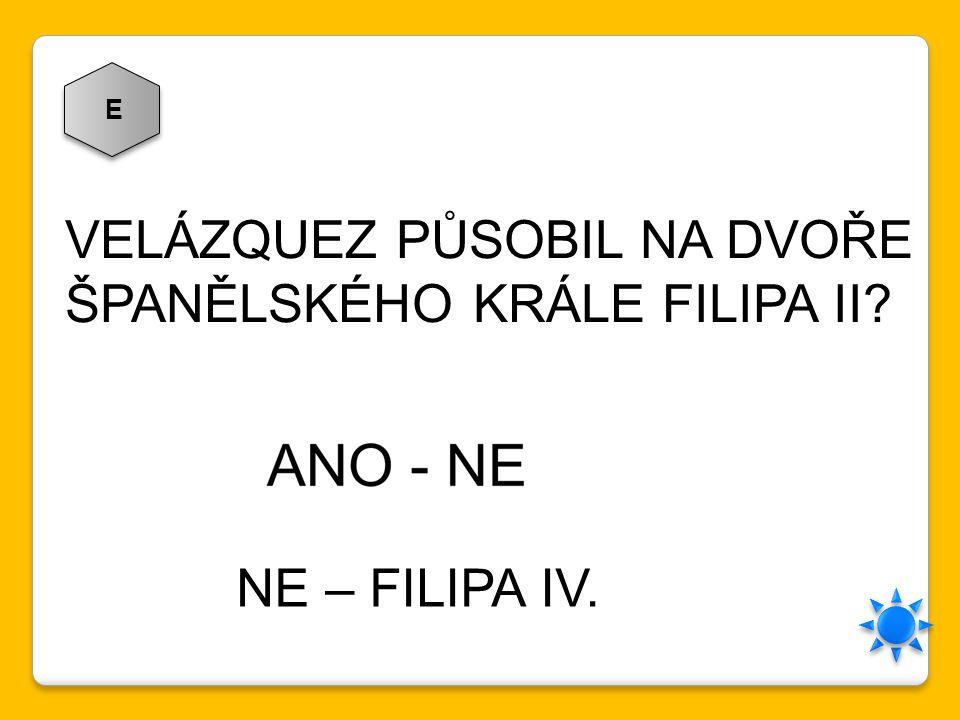 E VELÁZQUEZ PŮSOBIL NA DVOŘE ŠPANĚLSKÉHO KRÁLE FILIPA II? NE – FILIPA IV.