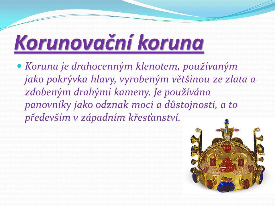 Korunovační koruna Koruna je drahocenným klenotem, používaným jako pokrývka hlavy, vyrobeným většinou ze zlata a zdobeným drahými kameny. Je používána