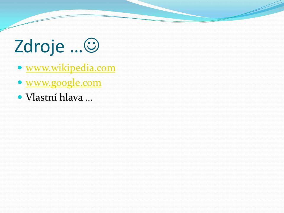 Zdroje … www.wikipedia.com www.google.com Vlastní hlava …