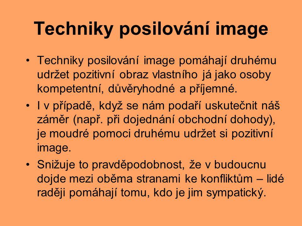 Techniky posilování image Techniky posilování image pomáhají druhému udržet pozitivní obraz vlastního já jako osoby kompetentní, důvěryhodné a příjemn
