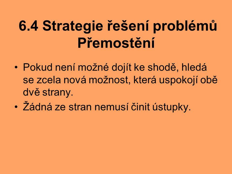 6.4 Strategie řešení problémů Přemostění Pokud není možné dojít ke shodě, hledá se zcela nová možnost, která uspokojí obě dvě strany. Žádná ze stran n