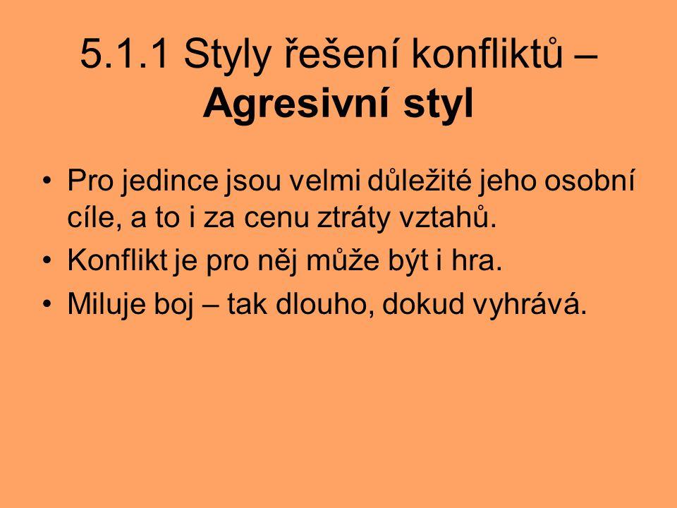 5.1.1 Styly řešení konfliktů – Agresivní styl Pro jedince jsou velmi důležité jeho osobní cíle, a to i za cenu ztráty vztahů. Konflikt je pro něj může
