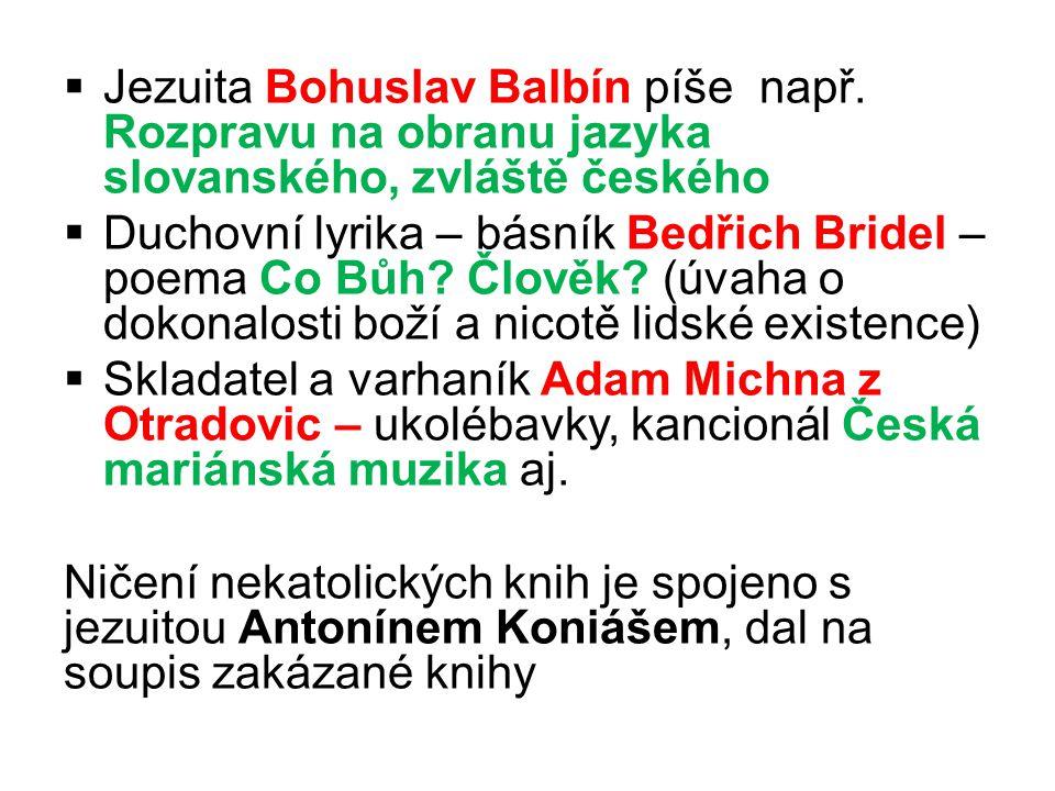  Jezuita Bohuslav Balbín píše např. Rozpravu na obranu jazyka slovanského, zvláště českého  Duchovní lyrika – básník Bedřich Bridel – poema Co Bůh?