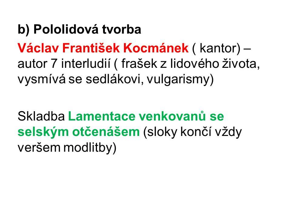 b) Pololidová tvorba Václav František Kocmánek ( kantor) – autor 7 interludií ( frašek z lidového života, vysmívá se sedlákovi, vulgarismy) Skladba Lamentace venkovanů se selským otčenášem (sloky končí vždy veršem modlitby)