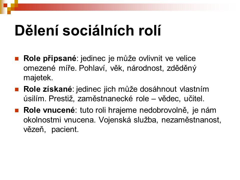 Dělení sociálních rolí Role připsané: jedinec je může ovlivnit ve velice omezené míře. Pohlaví, věk, národnost, zděděný majetek. Role získané: jedinec