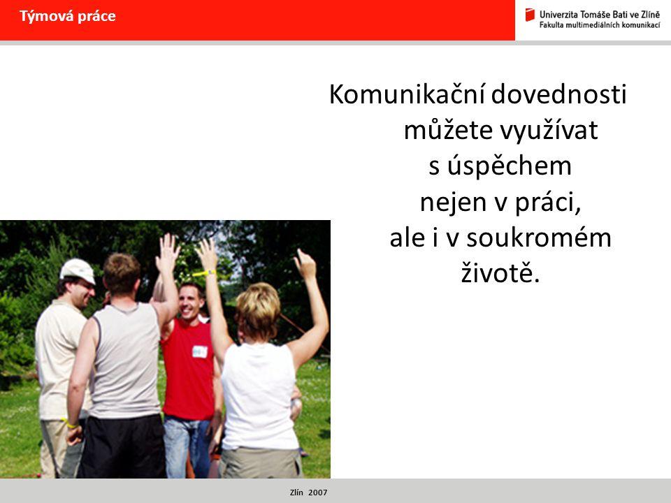 Zlín 2007 Týmová práce Komunikační dovednosti můžete využívat s úspěchem nejen v práci, ale i v soukromém životě.