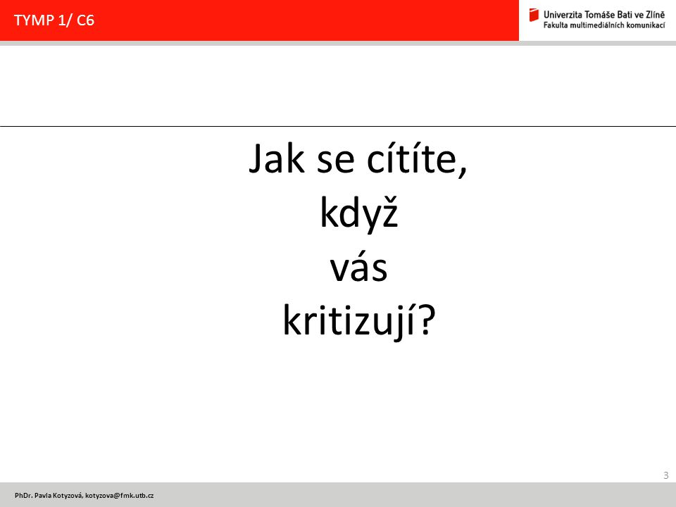 3 PhDr. Pavla Kotyzová, kotyzova@fmk.utb.cz TYMP 1/ C6 Jak se cítíte, když vás kritizují?
