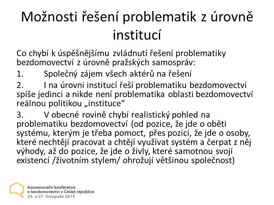 """Možnosti řešení problematik z úrovně institucí Co chybí k úspěšnějšímu zvládnutí řešení problematiky bezdomovectví z úrovně pražských samospráv: 1.Společný zájem všech aktérů na řešení 2.I na úrovni institucí řeší problematiku bezdomovectví spíše jedinci a nikde není problematika oblasti bezdomovectví reálnou politikou """"instituce 3.V obecné rovině chybí realistický pohled na problematiku bezdomovectví (od pozice, že jde o oběti systému, kterým je třeba pomoct, přes pozici, že jde o osoby, které nechtějí pracovat a chtějí využívat systém a čerpat z něj výhody, až do pozice, že jde o živly, které samotnou svojí existencí /životním stylem/ ohrožují většinou společnost)"""