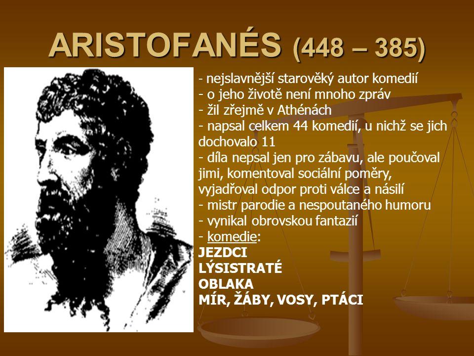 ARISTOFANÉS (448 – 385) - n- nejslavnější starověký autor komedií - o jeho životě není mnoho zpráv - žil zřejmě v Athénách - napsal celkem 44 komedií,