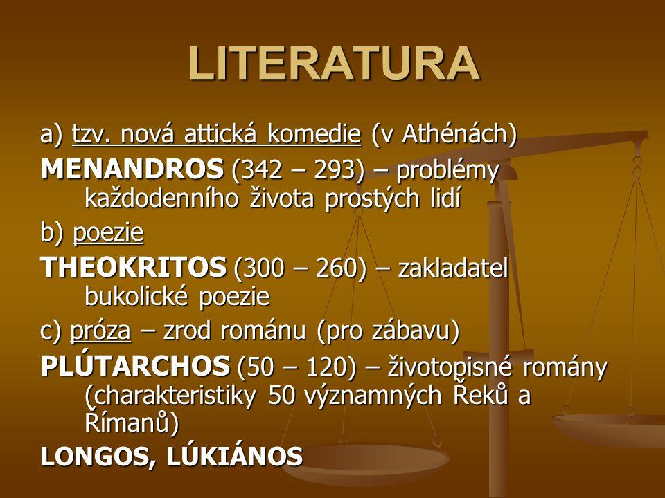 LITERATURA a) tzv. nová attická komedie (v Athénách) MENANDROS (342 – 293) – problémy každodenního života prostých lidí b) poezie THEOKRITOS (300 – 26