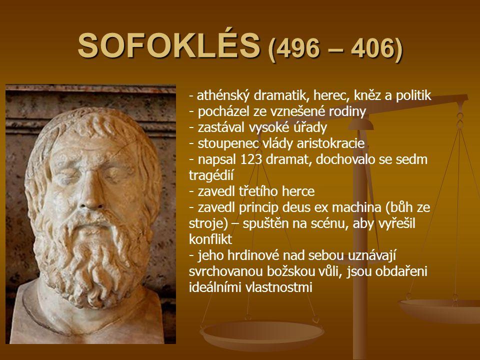 SOFOKLÉS (496 – 406) - athénský dramatik, herec, kněz a politik - pocházel ze vznešené rodiny - zastával vysoké úřady - stoupenec vlády aristokracie -