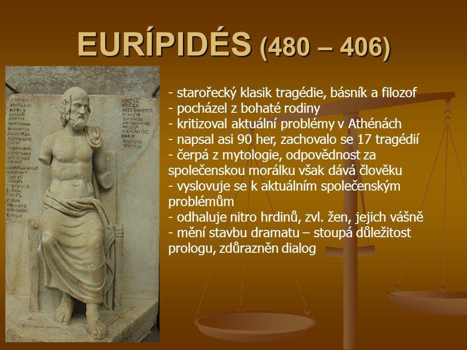 EURÍPIDÉS (480 – 406) - starořecký klasik tragédie, básník a filozof - pocházel z bohaté rodiny - kritizoval aktuální problémy v Athénách - napsal asi