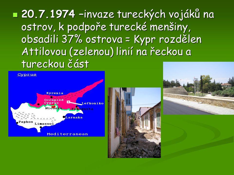 20.7.1974 –invaze tureckých vojáků na ostrov, k podpoře turecké menšiny, obsadili 37% ostrova = Kypr rozdělen Attilovou (zelenou) linií na řeckou a tu