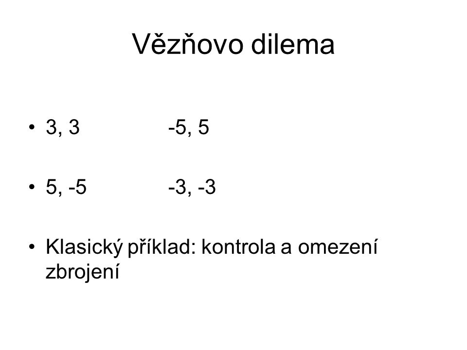 Vězňovo dilema 3, 3-5, 5 5, -5-3, -3 Klasický příklad: kontrola a omezení zbrojení