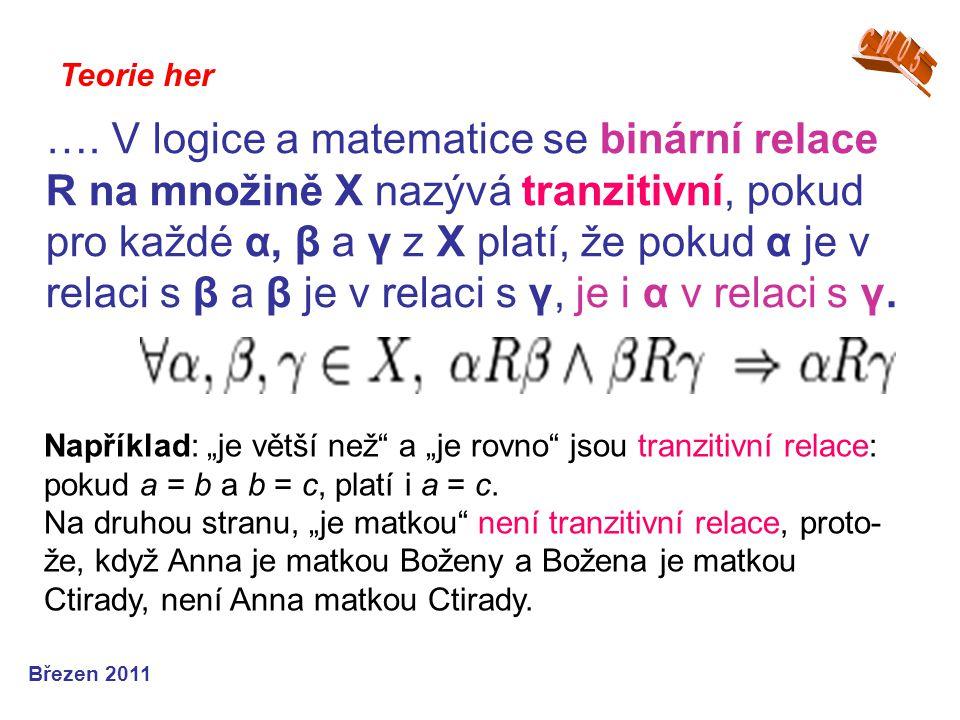 Teorie her Březen 2011 …. V logice a matematice se binární relace R na množině X nazývá tranzitivní, pokud pro každé α, β a γ z X platí, že pokud α je
