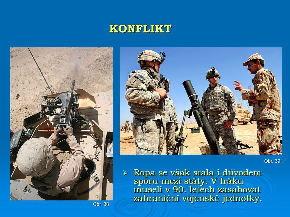  Ropa se však stala i důvodem sporu mezi státy. V Iráku museli v 90. letech zasahovat zahraniční vojenské jednotky. KONFLIKT Obr. 39 Obr. 38