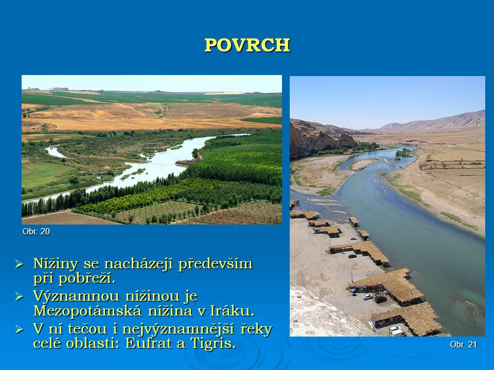 Nížiny se nacházejí především při pobřeží.  Významnou nížinou je Mezopotámská nížina v Iráku.  V ní tečou i nejvýznamnější řeky celé oblasti: Eufr