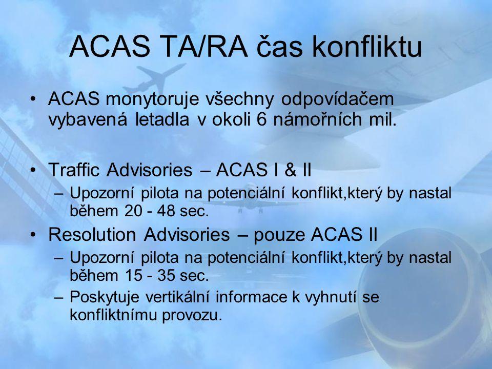 ACAS TA/RA čas konfliktu ACAS monytoruje všechny odpovídačem vybavená letadla v okoli 6 námořních mil. Traffic Advisories – ACAS I & II –Upozorní pilo