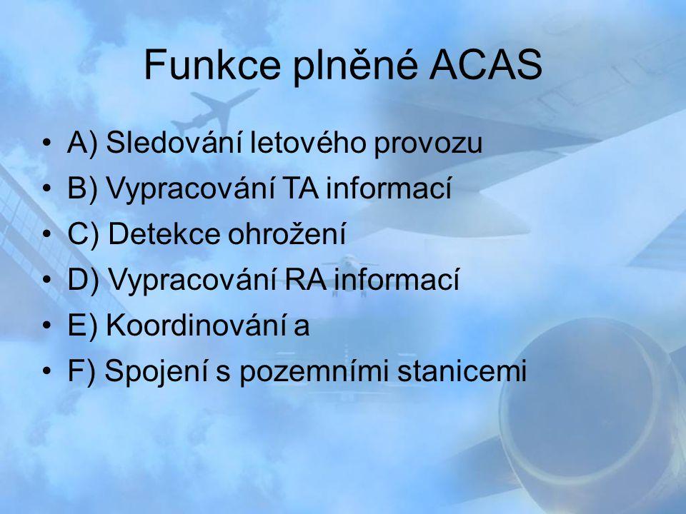 Funkce plněné ACAS A) Sledování letového provozu B) Vypracování TA informací C) Detekce ohrožení D) Vypracování RA informací E) Koordinování a F) Spoj