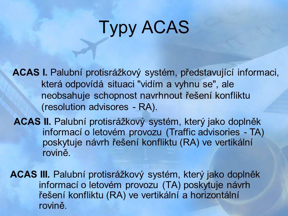 Typy ACAS ACAS III. Palubní protisrážkový systém, který jako doplněk informací o letovém provozu (TA) poskytuje návrh řešení konfliktu (RA) ve vertiká