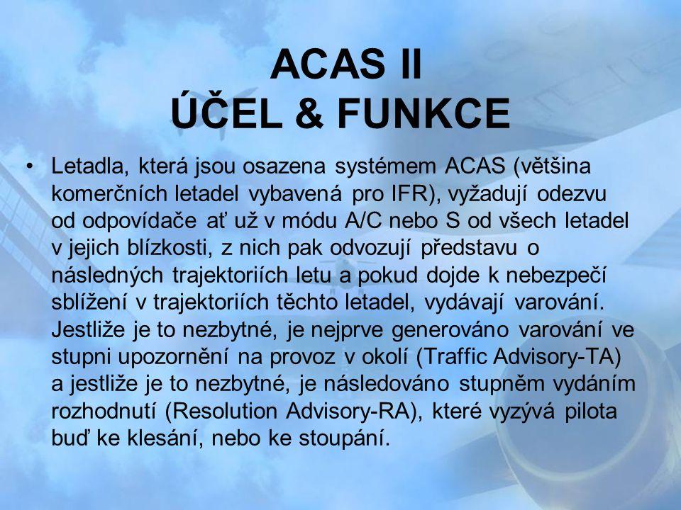ACAS II ÚČEL & FUNKCE Letadla, která jsou osazena systémem ACAS (většina komerčních letadel vybavená pro IFR), vyžadují odezvu od odpovídače ať už v m