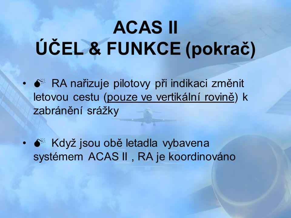 ACAS II ÚČEL & FUNKCE (pokrač)  RA nařizuje pilotovy při indikaci změnit letovou cestu (pouze ve vertikální rovině) k zabránění srážky  Když jsou ob
