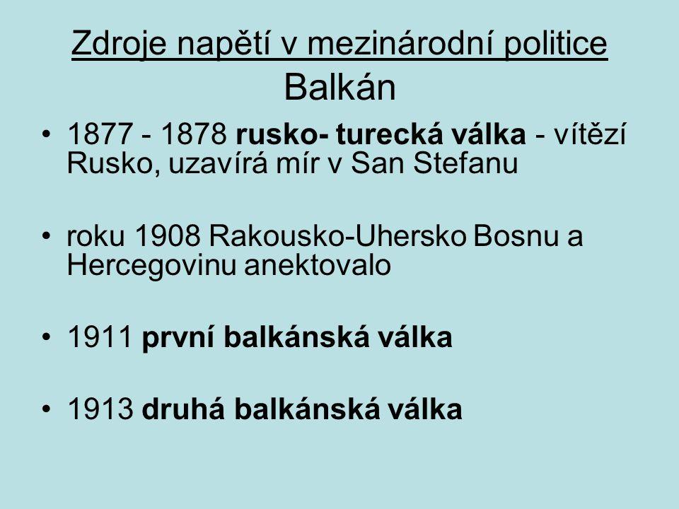 Zdroje napětí v mezinárodní politice Balkán 1877 - 1878 rusko- turecká válka - vítězí Rusko, uzavírá mír v San Stefanu roku 1908 Rakousko-Uhersko Bosnu a Hercegovinu anektovalo 1911 první balkánská válka 1913 druhá balkánská válka