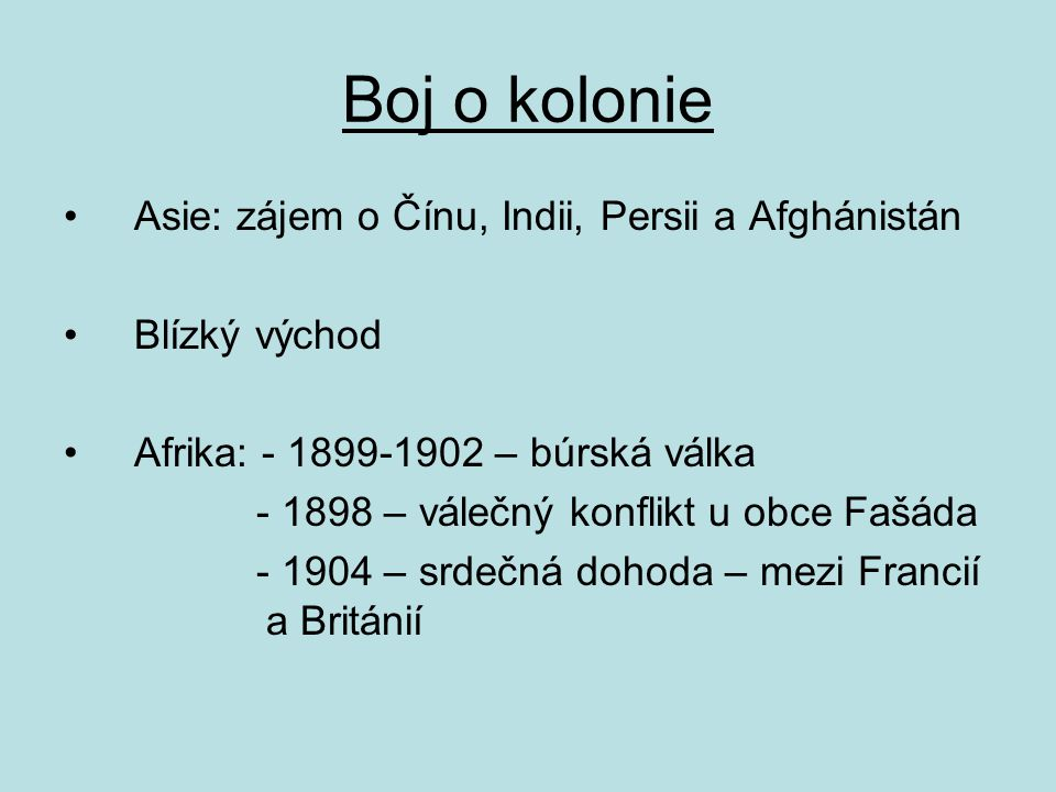 Boj o kolonie Asie: zájem o Čínu, Indii, Persii a Afghánistán Blízký východ Afrika: - 1899-1902 – búrská válka - 1898 – válečný konflikt u obce Fašáda - 1904 – srdečná dohoda – mezi Francií a Británií
