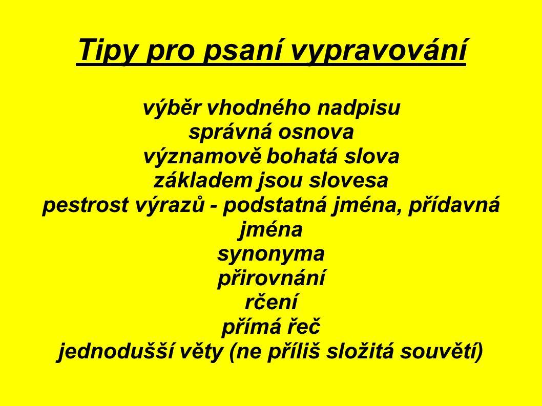 Tipy pro psaní vypravování výběr vhodného nadpisu správná osnova významově bohatá slova základem jsou slovesa pestrost výrazů - podstatná jména, přídavná jména synonyma přirovnání rčení přímá řeč jednodušší věty (ne příliš složitá souvětí)