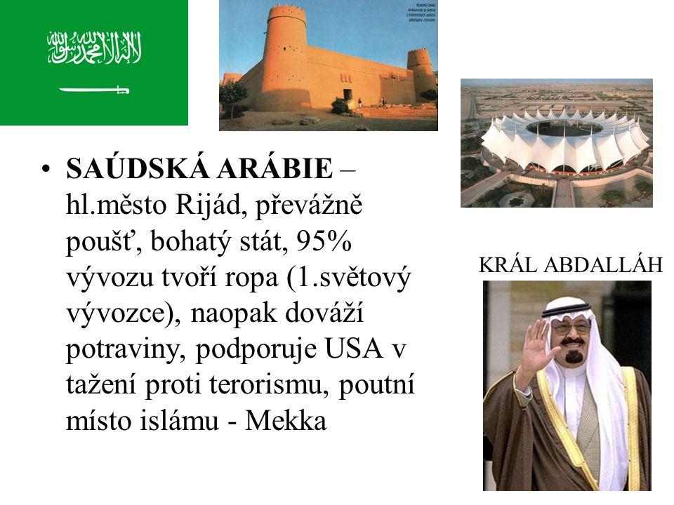 SAÚDSKÁ ARÁBIE – hl.město Rijád, převážně poušť, bohatý stát, 95% vývozu tvoří ropa (1.světový vývozce), naopak dováží potraviny, podporuje USA v tažení proti terorismu, poutní místo islámu - Mekka KRÁL ABDALLÁH