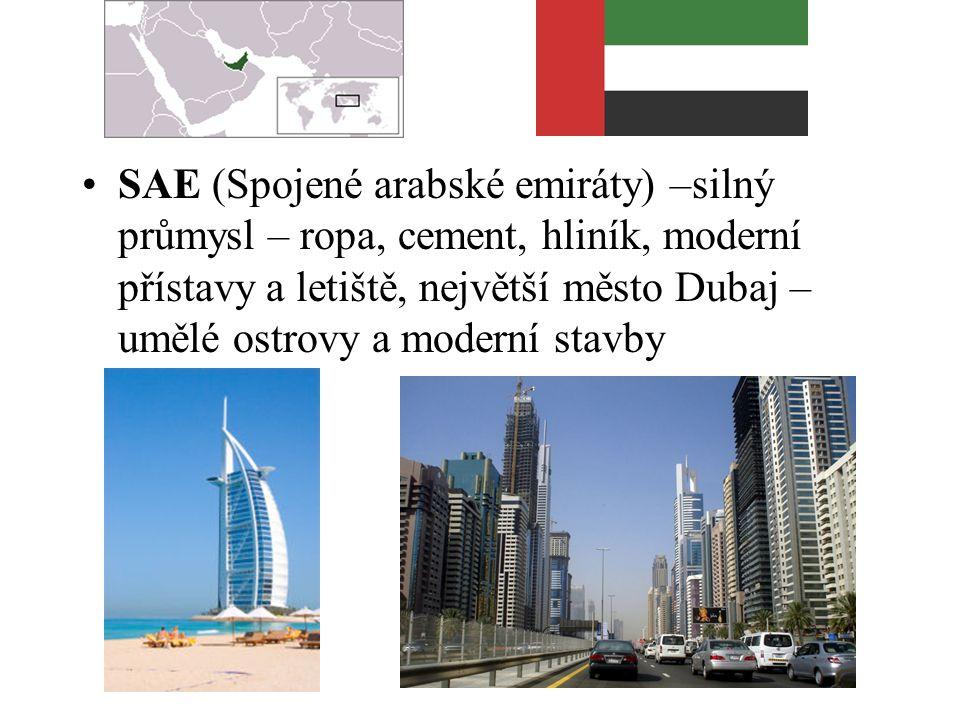 SAE (Spojené arabské emiráty) –silný průmysl – ropa, cement, hliník, moderní přístavy a letiště, největší město Dubaj – umělé ostrovy a moderní stavby