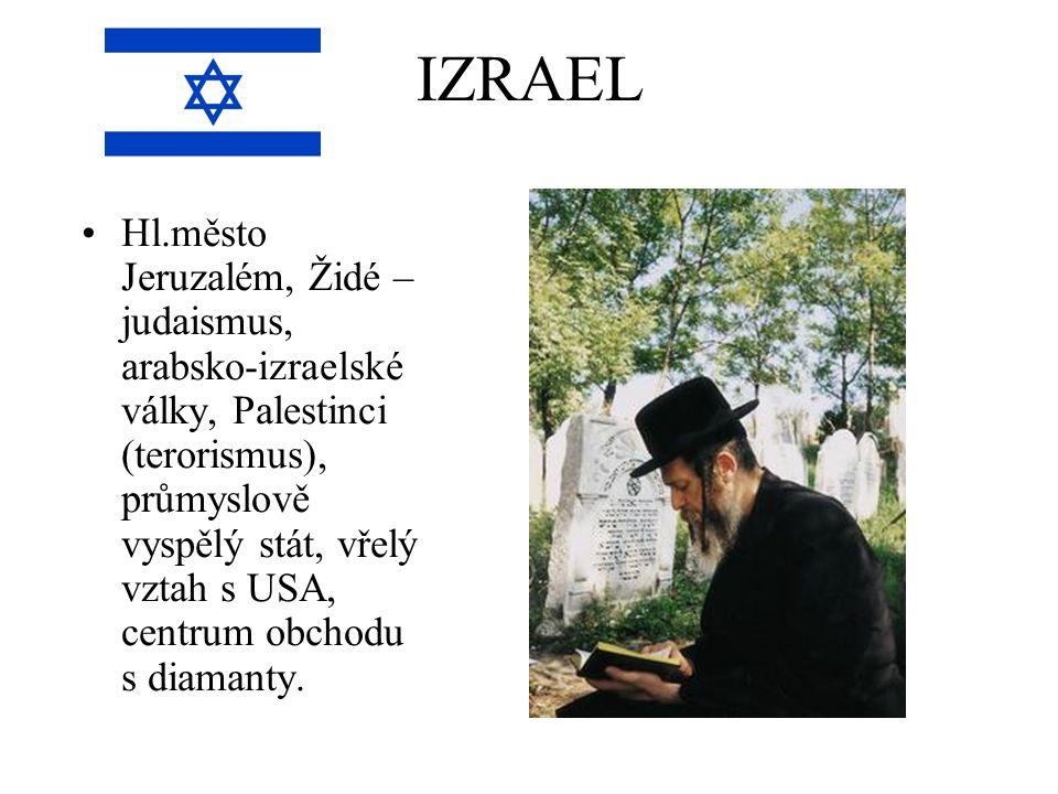 IZRAEL Hl.město Jeruzalém, Židé – judaismus, arabsko-izraelské války, Palestinci (terorismus), průmyslově vyspělý stát, vřelý vztah s USA, centrum obchodu s diamanty.