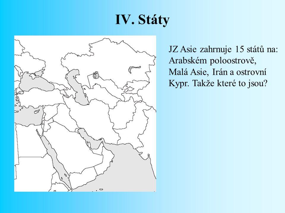 IV.Státy JZ Asie zahrnuje 15 států na: Arabském poloostrově, Malá Asie, Irán a ostrovní Kypr.