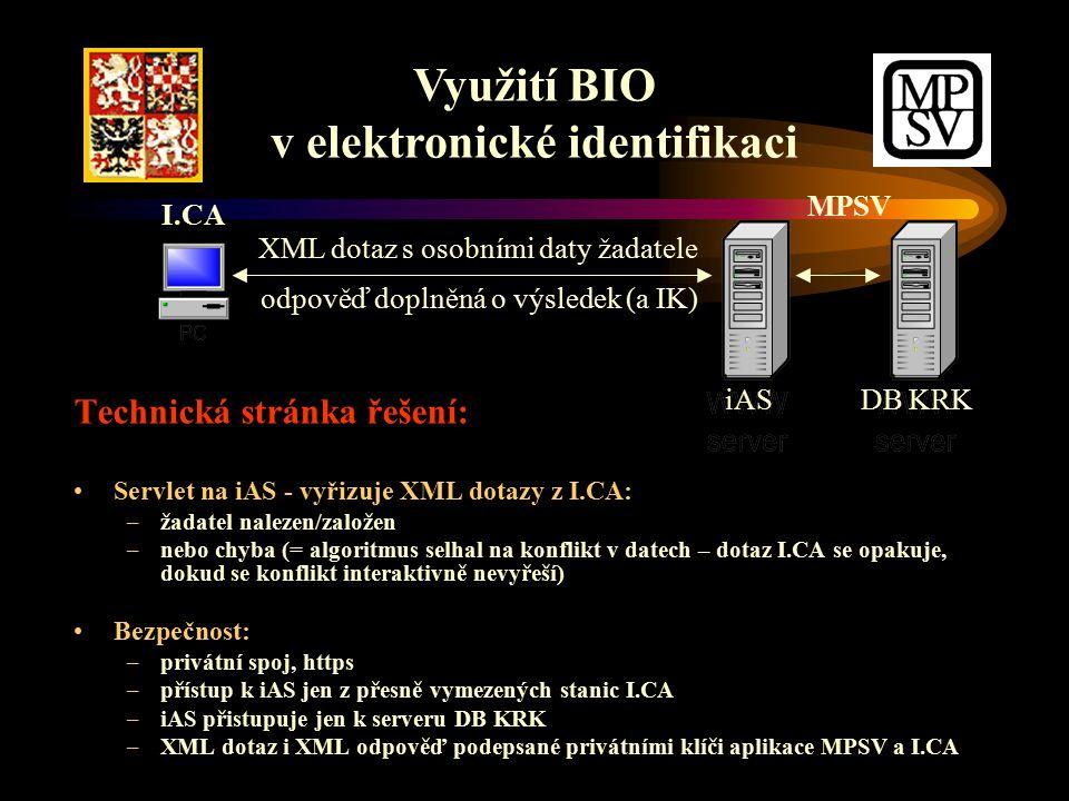 Technická stránka řešení: Servlet na iAS - vyřizuje XML dotazy z I.CA: –žadatel nalezen/založen –nebo chyba (= algoritmus selhal na konflikt v datech – dotaz I.CA se opakuje, dokud se konflikt interaktivně nevyřeší) Bezpečnost: –privátní spoj, https –přístup k iAS jen z přesně vymezených stanic I.CA –iAS přistupuje jen k serveru DB KRK –XML dotaz i XML odpověď podepsané privátními klíči aplikace MPSV a I.CA Využití BIO v elektronické identifikaci XML dotaz s osobními daty žadatele odpověď doplněná o výsledek (a IK) I.CA iAS DB KRK MPSV