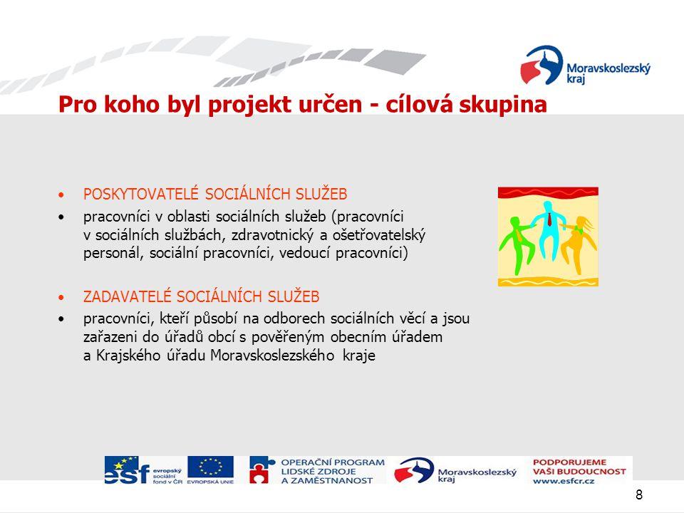 8 Pro koho byl projekt určen - cílová skupina POSKYTOVATELÉ SOCIÁLNÍCH SLUŽEB pracovníci v oblasti sociálních služeb (pracovníci v sociálních službách, zdravotnický a ošetřovatelský personál, sociální pracovníci, vedoucí pracovníci) ZADAVATELÉ SOCIÁLNÍCH SLUŽEB pracovníci, kteří působí na odborech sociálních věcí a jsou zařazeni do úřadů obcí s pověřeným obecním úřadem a Krajského úřadu Moravskoslezského kraje
