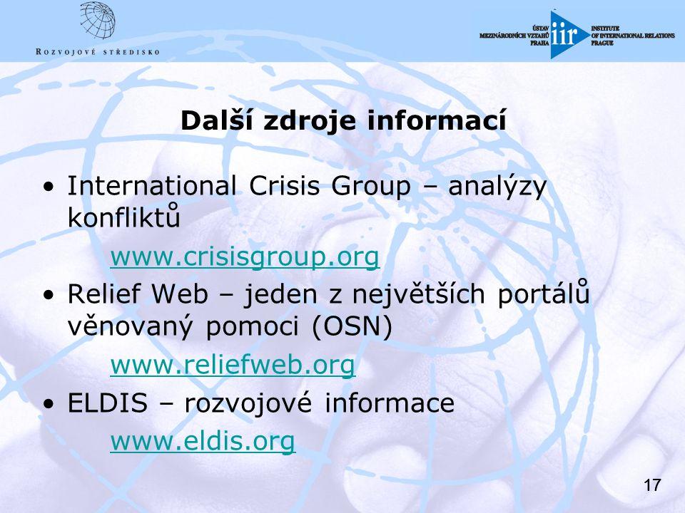 17 Další zdroje informací International Crisis Group – analýzy konfliktů www.crisisgroup.org Relief Web – jeden z největších portálů věnovaný pomoci (OSN) www.reliefweb.org ELDIS – rozvojové informace www.eldis.org