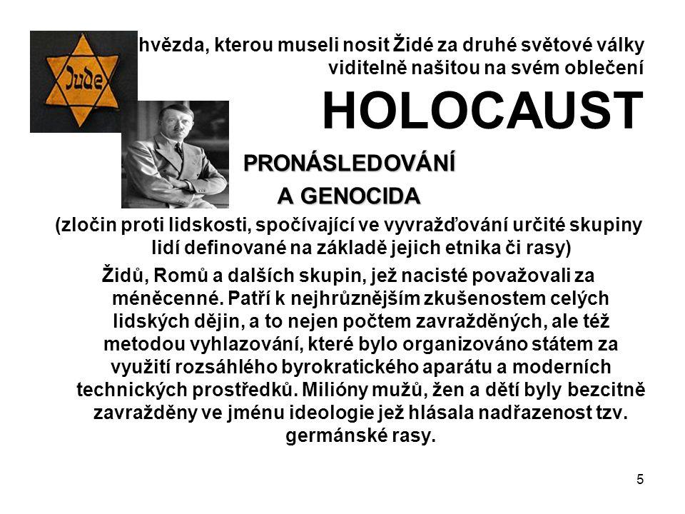 hvězda, kterou museli nosit Židé za druhé světové války viditelně našitou na svém oblečení HOLOCAUST PRONÁSLEDOVÁNÍ A GENOCIDA (zločin proti lidskosti, spočívající ve vyvražďování určité skupiny lidí definované na základě jejich etnika či rasy) Židů, Romů a dalších skupin, jež nacisté považovali za méněcenné.