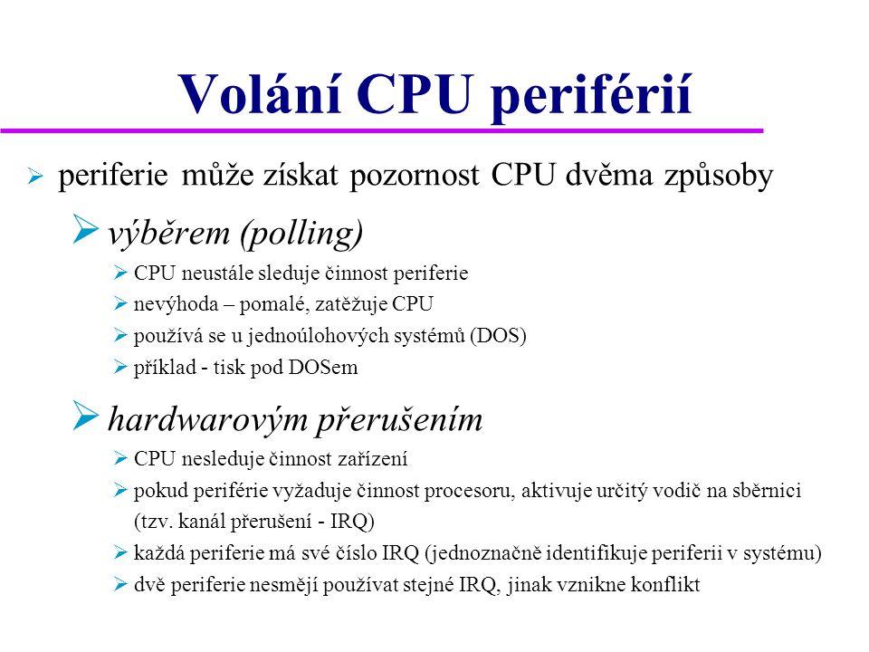 Volání CPU periférií  periferie může získat pozornost CPU dvěma způsoby  výběrem (polling)  CPU neustále sleduje činnost periferie  nevýhoda – pomalé, zatěžuje CPU  používá se u jednoúlohových systémů (DOS)  příklad - tisk pod DOSem  hardwarovým přerušením  CPU nesleduje činnost zařízení  pokud periférie vyžaduje činnost procesoru, aktivuje určitý vodič na sběrnici (tzv.