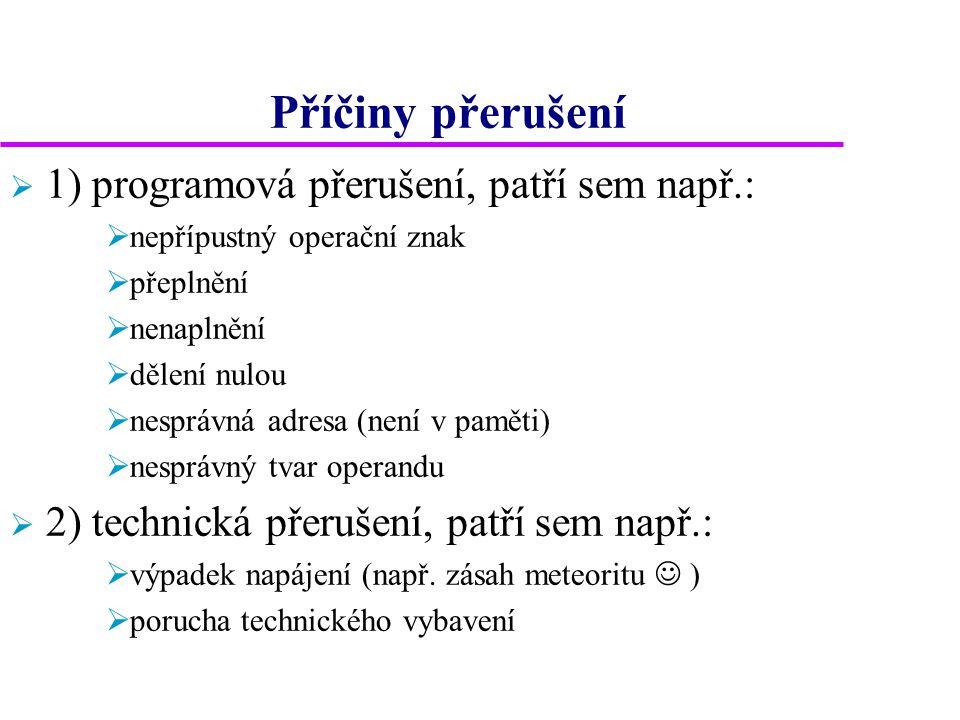 Příčiny přerušení  1) programová přerušení, patří sem např.:  nepřípustný operační znak  přeplnění  nenaplnění  dělení nulou  nesprávná adresa (není v paměti)  nesprávný tvar operandu  2) technická přerušení, patří sem např.:  výpadek napájení (např.