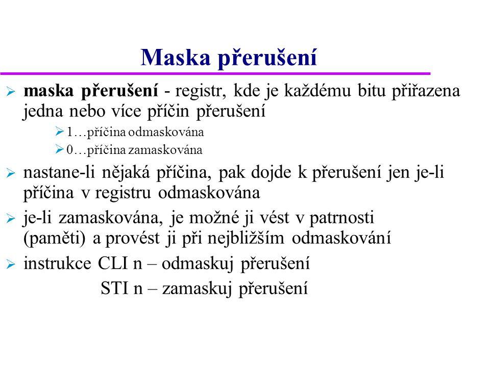 Maska přerušení  maska přerušení - registr, kde je každému bitu přiřazena jedna nebo více příčin přerušení  1…příčina odmaskována  0…příčina zamaskována  nastane-li nějaká příčina, pak dojde k přerušení jen je-li příčina v registru odmaskována  je-li zamaskována, je možné ji vést v patrnosti (paměti) a provést ji při nejbližším odmaskování  instrukce CLI n – odmaskuj přerušení STI n – zamaskuj přerušení