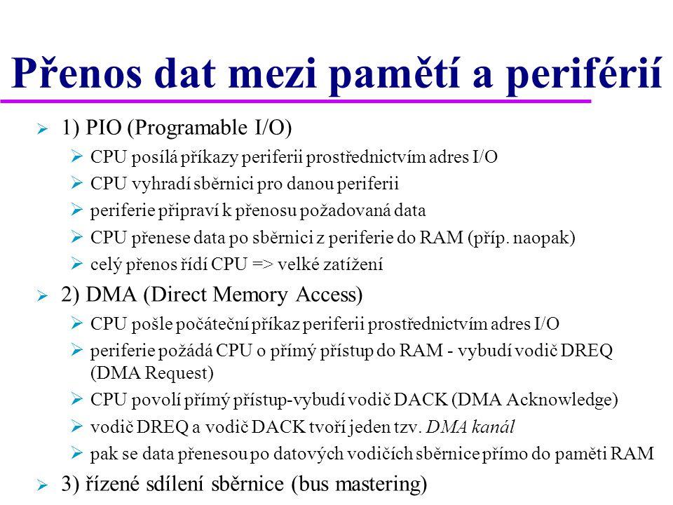 Přenos dat mezi pamětí a periférií  1) PIO (Programable I/O)  CPU posílá příkazy periferii prostřednictvím adres I/O  CPU vyhradí sběrnici pro danou periferii  periferie připraví k přenosu požadovaná data  CPU přenese data po sběrnici z periferie do RAM (příp.