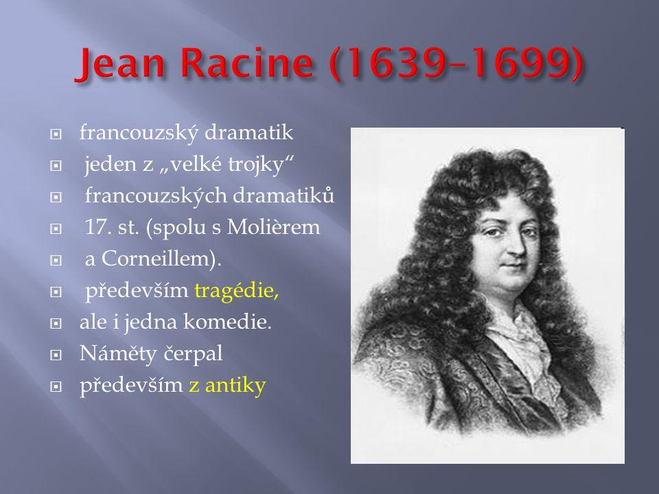 """ francouzský dramatik  jeden z """"velké trojky""""  francouzských dramatiků  17. st. (spolu s Molièrem  a Corneillem).  především tragédie,  ale i j"""